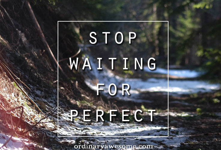 Stop Waiting for Perfect